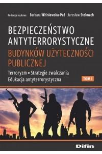 Bezpieczeństwo antyterrorystyczne budynków użyteczności publicznej. Tom 1. Terroryzm, strategie zwalczania, edukacja antyterrorystyczna