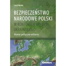 Bezpieczeństwo narodowe Polski w kontekście kryzysu ukraińskiego. Wymiar polityczno-militarny