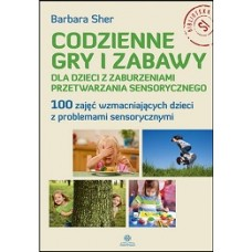 Codzienne gry i zabawy dla dzieci z zaburzeniami przetwarzania sensorycznego. 100 zajęć wzmacniających dzieci z problemami sensorycznymi