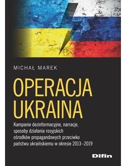 Operacja Ukraina. Kampanie dezinformacyjne, narracje, sposoby działania rosyjskich ośrodków propagandowych przeciwko państwu ukraińskiemu w okresie 2013–2019