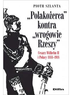Polakożerca kontra wrogowie Rzeszy. Cesarz Wilhelm II i Polacy 1888-1918