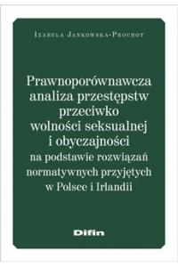 Prawnoporównawcza analiza przestępstw przeciwko wolności seksualnej i obyczajowości na podstawie rozwiązań normatywnych przyjętych w Polsce i Irlandii