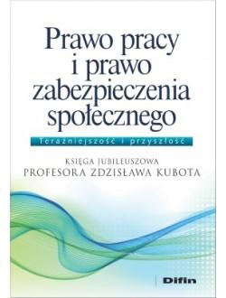 Prawo pracy i prawo zabezpieczenia społecznego. Księga Jubileuszowa Profesora Zdzisława Kubota