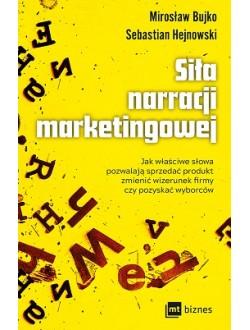 Siła narracji marketingowej  Jak właściwe słowa pozwalają sprzedać produkt, zmienić wizerunek firmy czy pozyskać wyborców