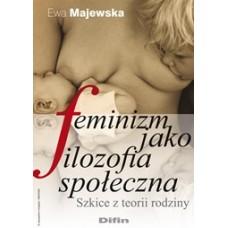Feminizm jako filozofia społeczna. Szkice z teorii rodziny