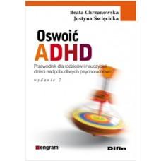 Oswoić ADHD. Poradnik dla rodziców i nauczycieli dzieci nadpobudliwych psychoruchowo. Wydanie 2