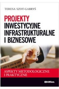 Projekty inwestycyjne infrastrukturalne i biznesowe. Aspekty metodologiczne i praktyczne