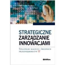 Strategiczne zarządzanie innowacjami. Strategie małych i średnich przedsiębiorstw IT