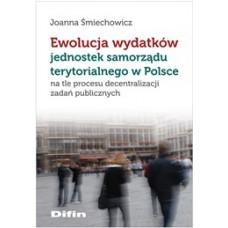 Ewolucja wydatków jednostek samorządu terytorialnego w Polsce na tle procesu decentralizacji zadań publicznych