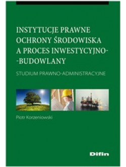 Instytucje prawne ochrony środowiska a proces inwestycyjno-budowlany