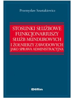 Stosunki służbowe funkcjonariuszy służb mundurowych i żołnierzy zawodowych jako sprawa administracyjna