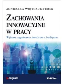 Zachowania innowacyjne w pracy. Wybrane zagadnienia teoretyczne i praktyczne