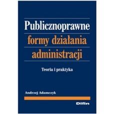 Publicznoprawne formy działania administracji. Teoria i praktyka