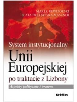 System instytucjonalny Unii Europejskiej po traktacie z Lizbony. Aspekty polityczne i prawne