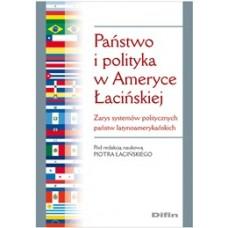 Państwo i polityka w Ameryce Łacińskiej. Zarys systemów politycznych państw latynoamerykańskich