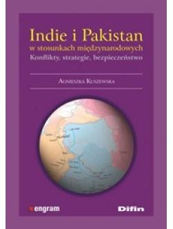 Indie i Pakistan w stosunkach międzynarodowych. Konflikty, strategie, bezpieczeństwo