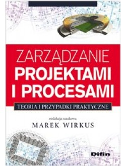 Zarządzanie projektami i procesami. Teoria i przypadki praktyczne