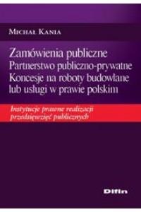 Zamówienia publiczne. Partnerstwo publiczno-prywatne. Koncesje na roboty budowlane lub usługi w prawie polskim. Instytucje prawne realizacji przedsięwzięć publicznych