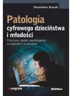 Patologia cyfrowego dzieciństwa i młodości. Przyczyny, skutki, zapobieganie w rodzinach i w szkołach