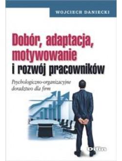 Dobór adaptacja motywowanie i rozwój pracowników. Psychologiczno-organizacyjne doradztwo dla firm