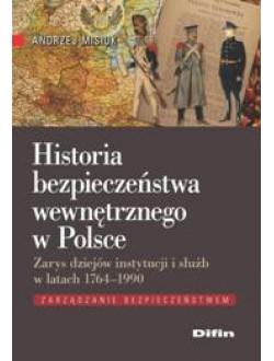 Historia bezpieczeństwa wewnętrznego w Polsce. Zarys dziejów instytucji i służb w latach 1764-1990