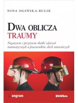 Dwa oblicza traumy. Negatywne i pozytywne skutki zdarzeń traumatycznych u pracowników służb ratowniczych