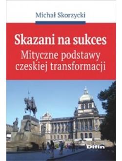 Skazani na sukces. Mityczne podstawy czeskiej transformacji