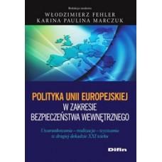 Polityka Unii Europejskiej w zakresie bezpieczeństwa wewnętrznego. Uwarunkowania, realizacja, wyzwania w drugiej dekadzie XXI wieku