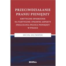 Przeciwdziałanie praniu pieniędzy. Krytyczne spojrzenie na taktyczne i prawne aspekty zwalczania prania pieniędzy w Polsce