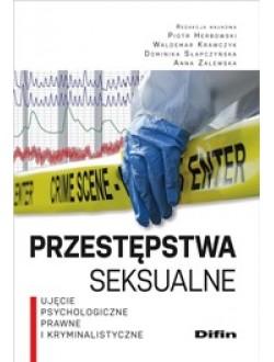 Przestępstwa seksualne. Ujęcie psychologiczne, prawne i kryminalistyczne