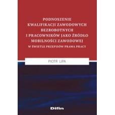 Podnoszenie kwalifikacji zawodowych bezrobotnych i pracowników jako źródło mobilności zawodowej w świetle przepisów prawa pracy
