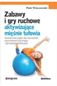 Zabawy i gry ruchowe aktywizujące mięśnie tułowia. Scenariusze zajęć dla nauczycieli wychowania fizycznego i gimnastyki korekcyjnej