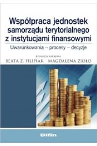 Współpraca jednostek samorządu terytorialnego z instytucjami finansowymi. Uwarunkowania, procesy, decyzje