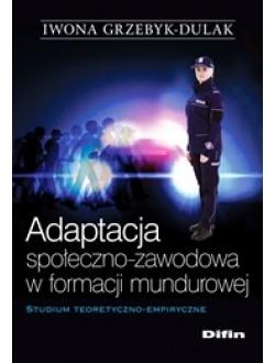 Adaptacja społeczno-zawodowa w formacji mundurowej. Studium teoretyczno-empiryczne