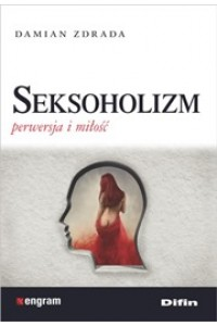 Seksoholizm. Perwersja i miłość