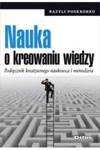 Nauka o kreowaniu wiedzy. Podręcznik kreatywnego naukowca i menedżera