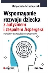 Wspomaganie rozwoju dziecka z autyzmem i zespołem Aspergera. Poradnik dla rodziców i terapeutów