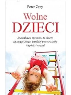 Wolne dzieci. Jak zabawa sprawia, że dzieci są szczęśliwsze, bardziej pewne siebie i lepiej się uczą?