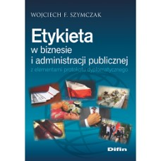 Etykieta w biznesie i administracji publicznej z elementami protokołu dyplomatycznego