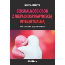 Seksualność osób z niepełnosprawnością intelektualną. Nauczycielskie (de)konstrukcje